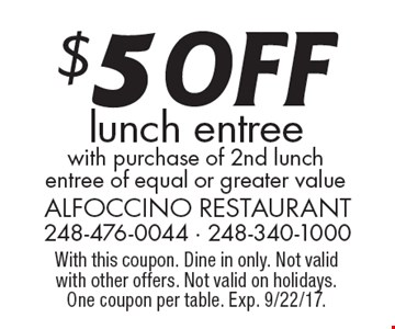 $5 OFF lunch entree with purchase of 2nd lunch entree of equal or greater value. With this coupon. Dine in only. Not valid with other offers. Not valid on holidays. One coupon per table. Exp. 9/22/17.