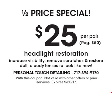 1/2 price special $25 headlight restoration increase visibility, remove scratches & restore dull, cloudy lenses to look like new! With this coupon. Not valid with other offers or prior services. Expires 9/30/17.