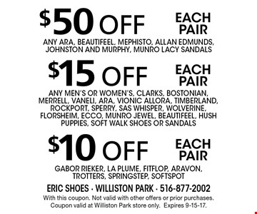 $10 off each pair Gabor Rieker, La Plume, FITFLOP, ARAVON, Trotters, SpringStep, Softspot. $15 off each pair any men's or women's, Clarks, Bostonian, Merrell, Vaneli, ARA, Vionic AllOra, Timberland, Rockport, Sperry, SAS WHISPER, WOLVERINE, FLORSHEIM, ecco, MuNRO JEWEL, BEAUTIFEEL, HUSH PUPPIES, SOFT WALK Shoes or sandals. $50 off each pair any ara, beautifeel, mephisto, allan edmunds, johnston and murphy, munro lacy sandals. With this coupon. Not valid with other offers or prior purchases. Coupon valid at Williston Park store only.Expires 9-15-17.
