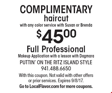 COMPLIMENTARY $45.00 haircut with any color service with Susan or Brenda. Full Professional Makeup Application with a lesson with Dagmara. With this coupon. Not valid with other offers or prior services. Expires 9/8/17. Go to LocalFlavor.com for more coupons.