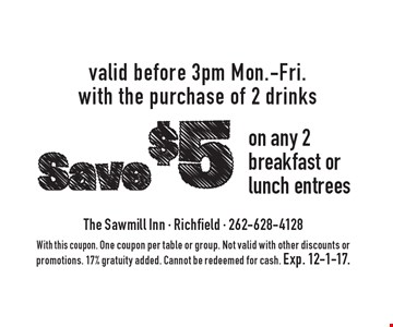 Save $5 on any 2 breakfast or lunch entrees. Valid before 3pm Mon.-Fri. with the purchase of 2 drinks. With this coupon. One coupon per table or group. Not valid with other discounts or promotions. 17% gratuity added. Cannot be redeemed for cash. Exp. 12-1-17.