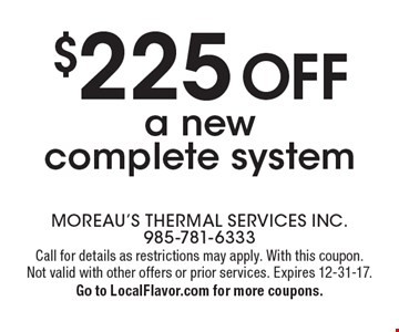 $225 off a new complete system. Call for details as restrictions may apply. With this coupon. Not valid with other offers or prior services. Expires 12-31-17. Go to LocalFlavor.com for more coupons.