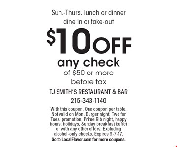 Sun.-Thurs. lunch or dinner, dine in or take-out. $10 Off any check of $50 or more, before tax. With this coupon. One coupon per table. Not valid on Mon. Burger night, Two for Tues. promotion, Prime Rib night, happy hours, holidays, Sunday breakfast buffet or with any other offers. Excluding alcohol-only checks. Expires 9-7-17. Go to LocalFlavor.com for more coupons.