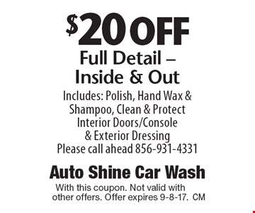 $20 off Full Detail - Inside & Out. Includes: Polish, Hand Wax & Shampoo, Clean & Protect Interior Doors/Console & Exterior Dressing. Please call ahead 856-931-4331. With this coupon. Not valid with other offers. Offer expires 9-8-17.