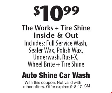 $10.99 The Works + Tire Shine Inside & Out. Includes: Full Service Wash, Sealer Wax, Polish Wax, Underwash, Rust-X, Wheel Brite + Tire Shine. With this coupon. Not valid with other offers. Offer expires 9-8-17.