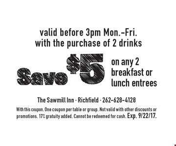 Save $5 on any 2 breakfast or lunch entrees valid before 3pm Mon.-Fri. with the purchase of 2 drinks. With this coupon. One coupon per table or group. Not valid with other discounts or promotions. 17% gratuity added. Cannot be redeemed for cash. Exp. 9/22/17.