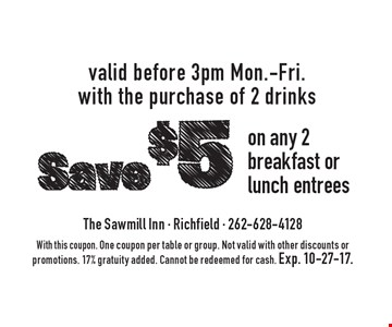 Save $5 on any 2 breakfast or lunch entrees. Valid before 3pm Mon.- Fri. with the purchase of 2 drinks. With this coupon. One coupon per table or group. Not valid with other discounts or promotions. 17% gratuity added. Cannot be redeemed for cash. Exp. 10-27-17.