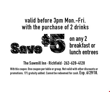 Save $5 on any 2 breakfast or lunch entrees valid before 3pm Mon.-Fri. with the purchase of 2 drinks. With this coupon. One coupon per table or group. Not valid with other discounts or promotions. 17% gratuity added. Cannot be redeemed for cash. Exp. 6/29/18.