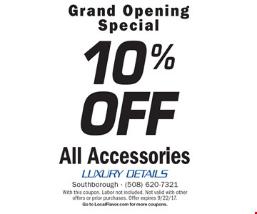 Grand Opening Special. 10% off All Accessories. With this coupon. Labor not included. Not valid with other offers or prior purchases. Offer expires 9/22/17. Go to LocalFlavor.com for more coupons.