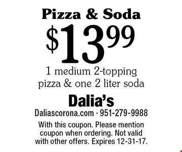 Pizza & Soda! $13.99 1 medium 2-topping pizza & one 2 liter soda. With this coupon. Please mention coupon when ordering. Not valid with other offers. Expires 12-31-17.