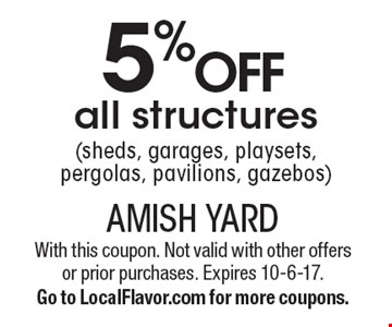 5% off all structures (sheds, garages, playsets, pergolas, pavilions, gazebos). With this coupon. Not valid with other offers or prior purchases. Expires 10-6-17.Go to LocalFlavor.com for more coupons.