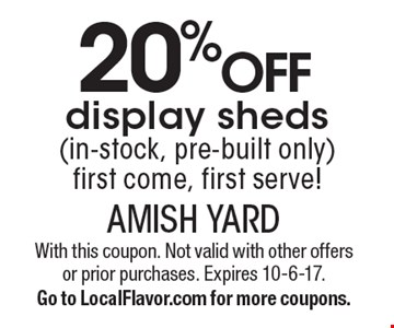 20% off display sheds (in-stock, pre-built only)first come, first serve!. With this coupon. Not valid with other offers or prior purchases. Expires 10-6-17.Go to LocalFlavor.com for more coupons.