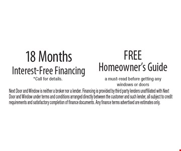 18 Months Interest-Free Financing. Free Homeowner's Guide. Next Door and Window is neither a broker nor a lender. Financing is provided by third party lenders unaffiliated with Next Door and Window under terms and conditions arranged directly between the customer and such lender, all subject to credit requirements and satisfactory completion of finance documents. Any finance terms advertised are estimates only.
