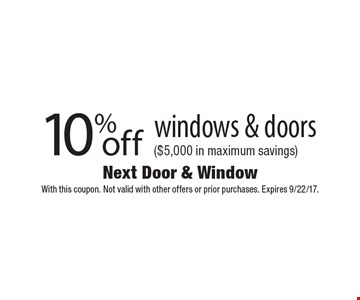 10% off windows & doors ($5,000 in maximum savings). With this coupon. Not valid with other offers or prior purchases. Expires 9/22/17.