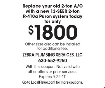 Replace your old 2-ton A/C with a new 13-SEER 2-ton R-410a Puron system today for only $1800. Other sizes also can be installed for additional fee. With this coupon. Not valid with other offers or prior services. Expires 9-22-17. Go to LocalFlavor.com for more coupons.