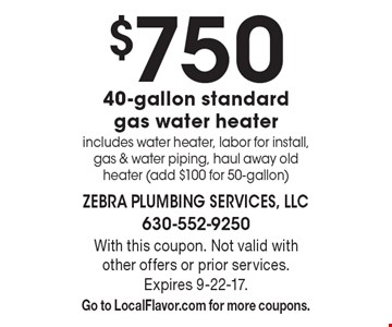 $750 40-gallon standard gas water heater. Includes water heater, labor for install, gas & water piping, haul away old heater (add $100 for 50-gallon). With this coupon. Not valid with other offers or prior services. Expires 9-22-17. Go to LocalFlavor.com for more coupons.