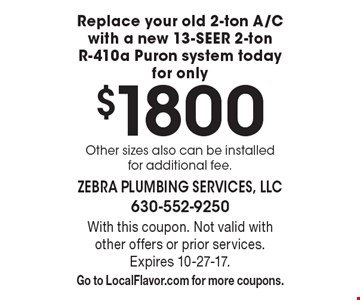 Replace your old 2-ton A/C with a new 13-SEER 2-ton R-410a Puron system today for only $1800 Other sizes also can be installed for additional fee. With this coupon. Not valid with other offers or prior services. Expires 10-27-17. Go to LocalFlavor.com for more coupons.