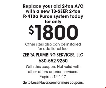 Replace your old 2-ton A/C with a new 13-SEER 2-ton R-410a Puron system today for only $1800. Other sizes also can be installed for additional fee. . With this coupon. Not valid with other offers or prior services. Expires 12-1-17. Go to LocalFlavor.com for more coupons.
