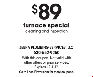 $89 furnace specialcleaning and inspection. With this coupon. Not valid with other offers or prior services. Expires 12-1-17. Go to LocalFlavor.com for more coupons.