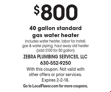 $750 40 gallon standard gas water heater includes water heater, labor for install, gas & water piping, haul away old heater (add $100 for 50 gallon). With this coupon. Not valid with other offers or prior services. Expires 2-2-18. Go to LocalFlavor.com for more coupons.