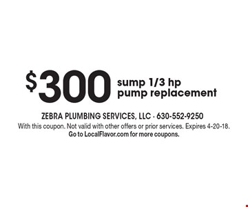 $300 sump 1/3 hp pump replacement. With this coupon. Not valid with other offers or prior services. Expires 4-20-18. Go to LocalFlavor.com for more coupons.