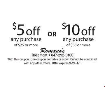$5 off any purchase of $25 or more OR $10 off any purchase of $50 or more . With this coupon. One coupon per table or order. Cannot be combined with any other offers. Offer expires 9-24-17.