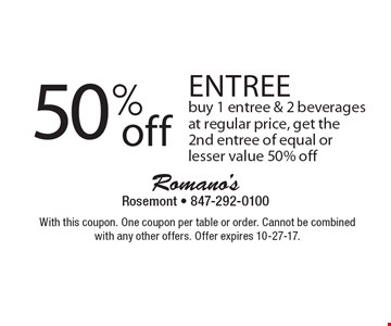 50% Off Entree. Buy 1 entree & 2 beverages at regular price, get the 2nd entree of equal or lesser value 50% off. With this coupon. One coupon per table or order. Cannot be combined with any other offers. Offer expires 10-27-17.