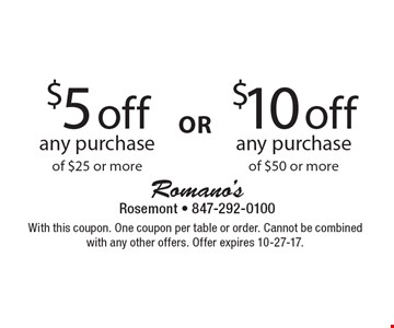 $10 Off Any Purchase Of $50 Or More  OR  $5 Off Any Purchase Of $25 Or More. With this coupon. One coupon per table or order. Cannot be combined with any other offers. Offer expires 10-27-17.
