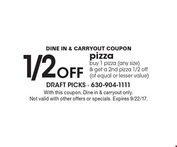 1/2 OFF pizza buy 1 pizza (any size) & get a 2nd pizza 1/2 off (of equal or lesser value). With this coupon. Dine in & carryout only. Not valid with other offers or specials. Expires 9/22/17.