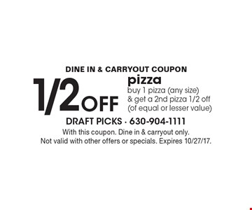 DINE IN & CARRYOUT COUPON 1/2 OFF pizza. Buy 1 pizza (any size) & get a 2nd pizza 1/2 off (of equal or lesser value). With this coupon. Dine in & carryout only. Not valid with other offers or specials. Expires 10/27/17.