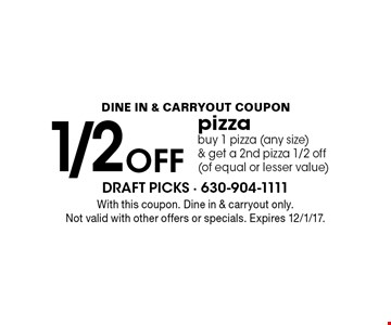 DINE IN & CARRYOUT COUPON 1/2 OFF pizza. Buy 1 pizza (any size) & get a 2nd pizza 1/2 off (of equal or lesser value). With this coupon. Dine in & carryout only. Not valid with other offers or specials. Expires 12/1/17.