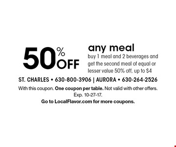 50% Off. Any meal buy 1 meal and 2 beverages and get the second meal of equal or lesser value 50% off, up to $4. With this coupon. One coupon per table. Not valid with other offers. Exp. 10-27-17. Go to LocalFlavor.com for more coupons.