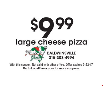$9.99 large cheese pizza. With this coupon. Not valid with other offers. Offer expires 9-22-17. Go to LocalFlavor.com for more coupons.