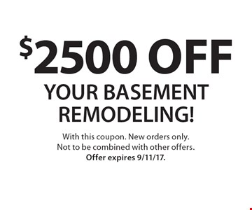 $2500 off your basement remodeling! With this coupon. New orders only. Not to be combined with other offers. Offer expires 9/11/17.
