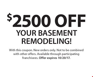 $2500 OFF YOUR BASEMENT REMODELING! With this coupon. New orders only. Not to be combined with other offers. Available through participating franchisees. Offer expires 10/20/17.