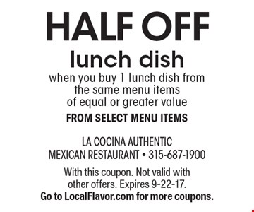 HALF OFF lunch dish when you buy 1 lunch dish from the same menu items of equal or greater value. From select menu items. With this coupon. Not valid with other offers. Expires 9-22-17. Go to LocalFlavor.com for more coupons.