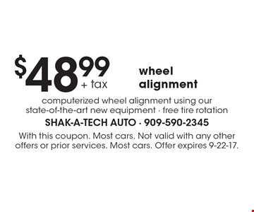 $48.99 + tax wheel alignment computerized wheel alignment using our state-of-the-art new equipment - free tire rotation. With this coupon. Most cars. Not valid with any other offers or prior services. Most cars. Offer expires 9-22-17.
