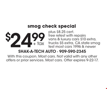 $24.99 + tax smog check special plus $8.25 cert. free retest with repairs vans & luxury cars $10 extra, trucks $5 extra, CA state smog test most cars 1996 & newer. With this coupon. Most cars. Not valid with any other offers or prior services. Most cars. Offer expires 9-22-17.