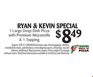 RYAN & KEVIN SPECIAL $8.49 1 Large Deep Dish Pizza with Premium Mozzarella & 1 Topping. Expires: 9/8/17. CHANDLER location only. Extra toppings, chicken, meatballs & steak, substitutions, extra dipping sauces, dressings, tax and delivery additional. Must present coupon. Prices subject to change without notice. Nutrition information available at JetsPizza.com/Nutrition