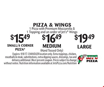 PIZZA & WINGS $19.49large1 Pizza with Premium Mozzarella & 1 Topping and an order of Jet's Wings. $16.49medium (Hand Tossed Only) 1 Pizza with Premium Mozzarella & 1 Topping and an order of Jet's Wings. $15.49 small/4 corner pizza 1 Pizza with Premium Mozzarella & 1 Topping and an order of Jet's Wings. Expires: 9/8/17. CHANDLER location only. Extra toppings, chicken, meatballs & steak, substitutions, extra dipping sauces, dressings, tax and delivery additional. Must present coupon. Prices subject to change without notice. Nutrition information available at JetsPizza.com/Nutrition
