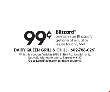 99¢ Blizzard. Buy any size Blizzard, get one of equal or lesser for only 99¢. With this coupon. Valid at 3550 E. Bell Rd. location only. Not valid with other offers. Expires 9-8-17. Go to LocalFlavor.com for more coupons.