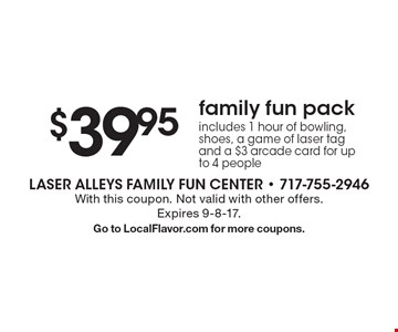 $39.95 family fun pack. Includes 1 hour of bowling, shoes, a game of laser tag and a $3 arcade card for up to 4 people. With this coupon. Not valid with other offers.Expires 9-8-17.Go to LocalFlavor.com for more coupons.