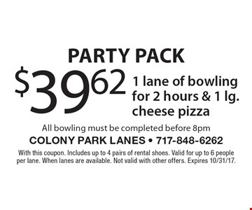 Party Pack $39.62 1 lane of bowlingfor 2 hours & 1 lg. cheese pizza All bowling must be completed before 8pm. With this coupon. Includes up to 4 pairs of rental shoes. Valid for up to 6 people per lane. When lanes are available. Not valid with other offers. Expires 10/31/17.