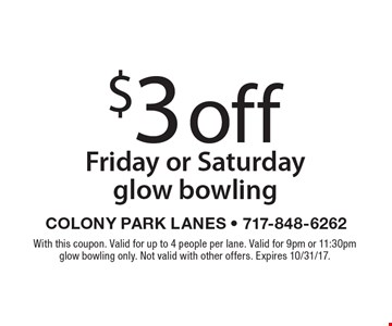 $3off Friday or Saturday glow bowling. With this coupon. Valid for up to 4 people per lane. Valid for 9pm or 11:30pm glow bowling only. Not valid with other offers. Expires 10/31/17.
