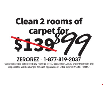 Clean 2 rooms of carpet for $99. *A carpet area is considered any room up to 150 square feet. A $19 water treatment and disposal fee will be charged for each appointment. Offer expires 2/9/18. HD1117
