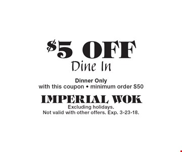 $5 OFF Dine In Dinner Only with this coupon - minimum order $50. Excluding holidays. Not valid with other offers. Exp. 3-23-18.