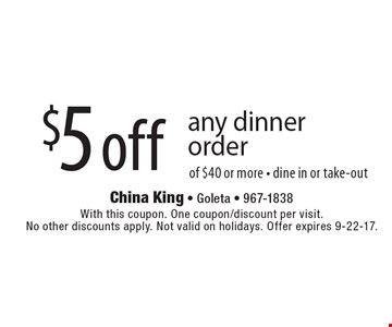 $5 off any dinner order of $40 or more - dine in or take-out. With this coupon. One coupon/discount per visit. No other discounts apply. Not valid on holidays. Offer expires 9-22-17.