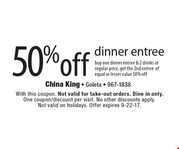 50% off dinner entree. Buy one dinner entree & 2 drinks at regular price, get the 2nd entree of equal or lesser value 50% off. With this coupon. Not valid for take-out orders. Dine in only. One coupon/discount per visit. No other discounts apply. Not valid on holidays. Offer expires 9-22-17.