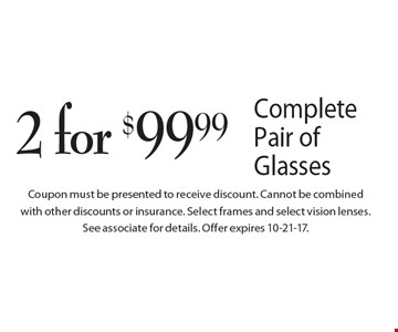 2 for $99.99 Complete Pair of Glasses. Coupon must be presented to receive discount. Cannot be combined with other discounts or insurance. Select frames and select vision lenses. See associate for details. Offer expires 10-21-17.