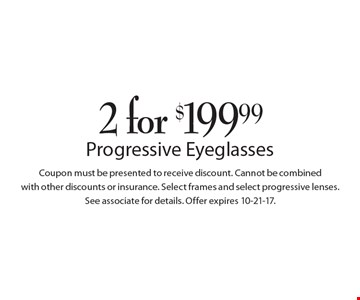 2 for $199.99 Progressive Eyeglasses. Coupon must be presented to receive discount. Cannot be combined with other discounts or insurance. Select frames and select progressive lenses. See associate for details. Offer expires 10-21-17.